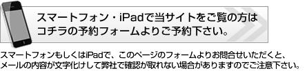 スマートフォン・iPadで当サイトをご覧の方はコチラの予約フォームよりご予約ください。